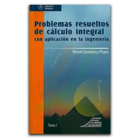 Problemas resueltos de cálculo integral con aplicación en la ingeniería. Tomo I – Manuel Casabianca Pizano - Escuela Colombiana
