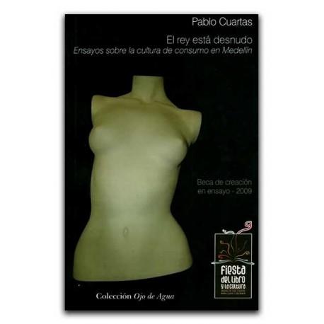 El rey está desnudo. Ensayos sobre la cultura de consumo en Medellín – Pablo Cuartas - La Carreta Editores