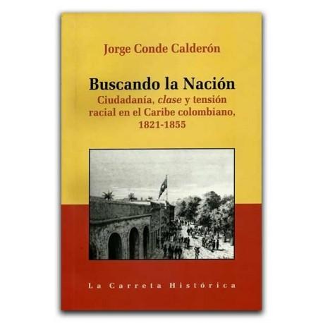 Buscando la Nación. Ciudadanía, clase y tensión racial en el Caribe colombiano 1821-1855 - Jorge Conde Calderón – La Carreta Edi
