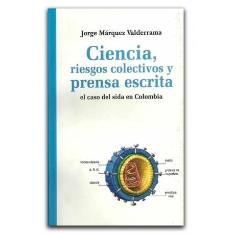 Ciencia, riesgos colectivos y prensa escrita. El caso del Sida en Colombia – Jorge Márquez Valderrama –La Carreta Editores