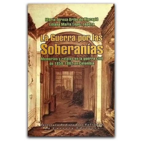La guerra por las soberanías. Memorias y relatos en la Guerra Civil de 1859 – 1862 en ColombiaLa guerra por las soberanías. Memo