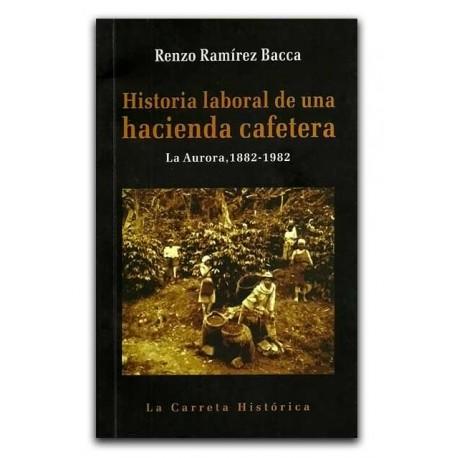 Historia laboral de una hacienda cafetera. La Aurora, 1882 – 1982 – Renzo Ramírez Bacca – La Carreta Editores