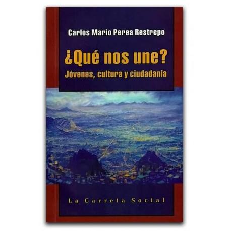 ¿Qué nos une? Jóvenes, cultura y ciudadanía – Carlos Mario Perea Restrepo –La Carreta Editores