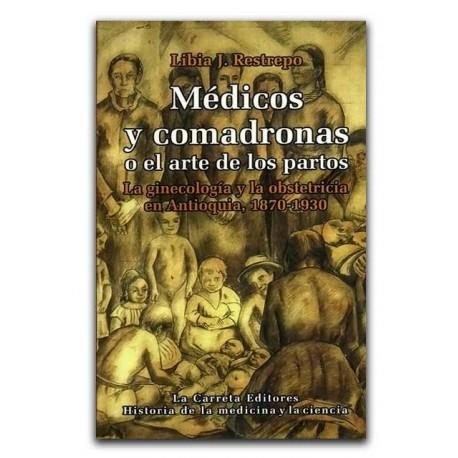 Médicos y comadronas o el arte de los partos. La ginecología y la obstetricia en Antioquia, 1870-1930 – Libia J. Restrepo – La C