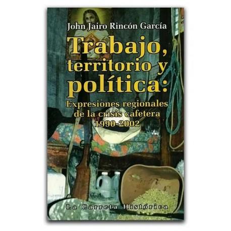 Trabajo, territorio y política: Expresiones regionales de la crisis cafetera 1990-2002 – John Jairo Rincón García – La Carreta E