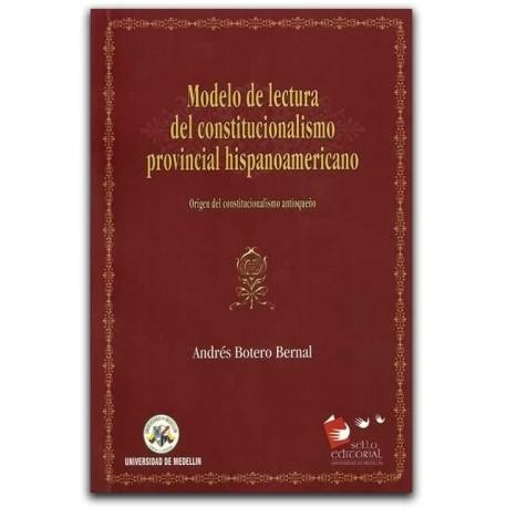 Modelo de lectura de constitucionalismo provincial hispanoamericano – Andrés Botero Bernal – Universidad de Medellín
