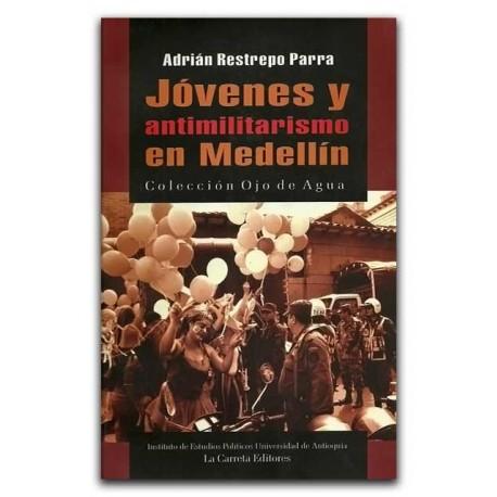 Jóvenes y antimilitarismo en Medellín – Adrián Restrepo Parra –La Carreta Editores