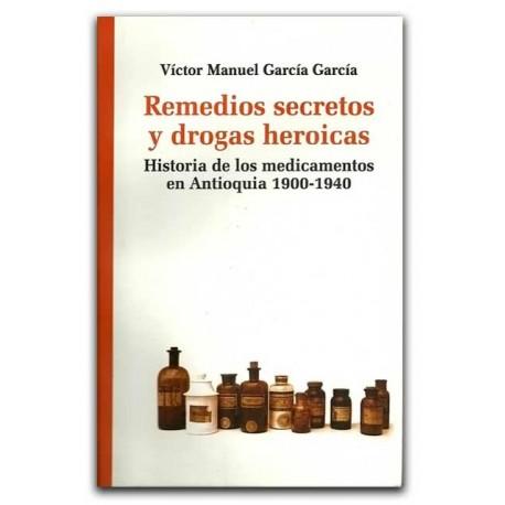 Remedios secretos y drogas heroicas: historia de los medicamentos en Antioquia 1990-1940 – Víctor Manuel García García – La Carr