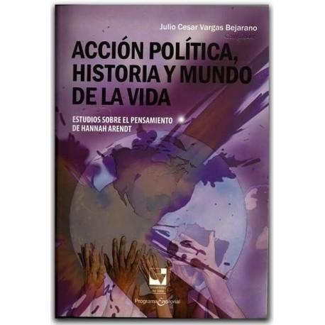 Acción política, historia y mundo de la vida: estudios sobre el pensamiento de Hannah Arendt – Julio Cesar Vargas Bejarano
