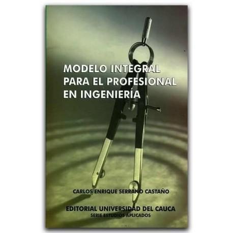 Modelo integral para el profesional en ingeniería – Carlos Enrique Serrano Castaño – Universidad del Cauca