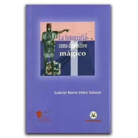 La fotografía como dispositivo mágico Artes Visuales – Gabriel Mario Vélez Salazar – Universidad de Medellín