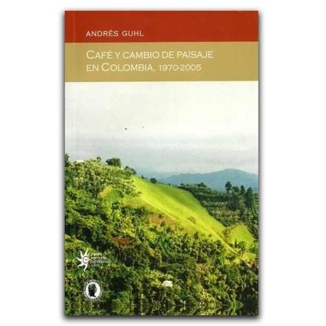 Café y cambio de paisaje en Colombia, 1970-2005 – Andrés Guhl – Universidad EAFIT
