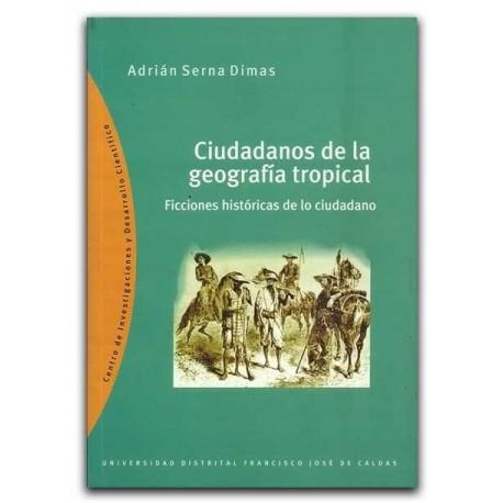 Ciudadanos de la geografía tropical. Ficciones históricas de lo ciudadano - Adrián Serna Dimas – Universidad Distrital Francisco