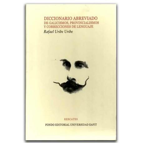 Diccionario abreviado de galicismos, provincialismos y correcciones de lenguaje – Rafael Uribe Uribe – Universidad EAFIT