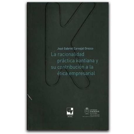 La racionalidad práctica kantiana y su contribución a la ética empresarial – José Gabriel Carvajal Orozco - Universidad Nacional