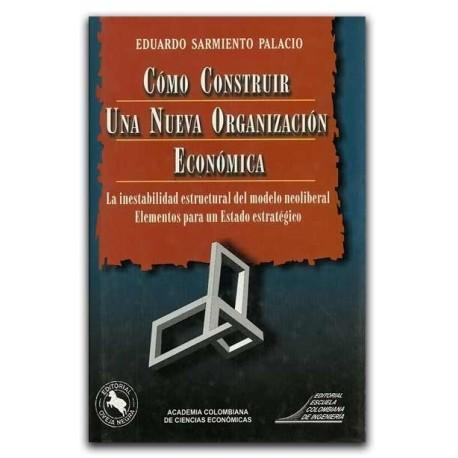 Cómo construir una nueva organización económica – Eduardo Sarmiento Palacio - Escuela Colombiana de Ingeniería
