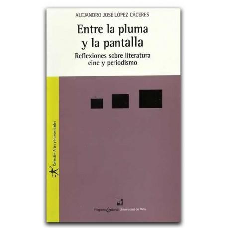 Entre la pluma y la pantalla. Reflexiones sobre Literatura, Cine y Periodismo – Alejandro José López Cáceres – U del Valle