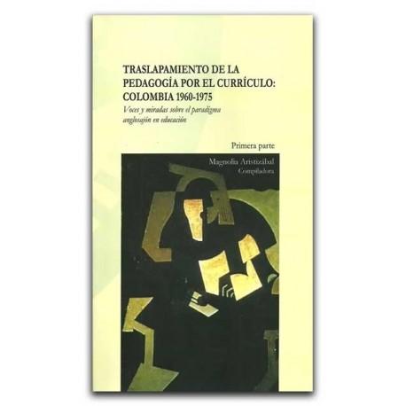 Traslapamiento de la pedagogía por el currículo: Colombia 1960-1975 – Magnolia Aristizábal – Universidad del Cauca