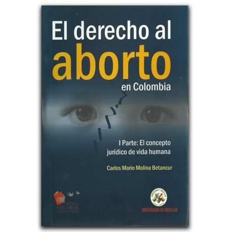 El derecho al aborto en Colombia. I Parte: El concepto jurídico de vida humana – Carlos Mario Molina Betancur – Universidad de M
