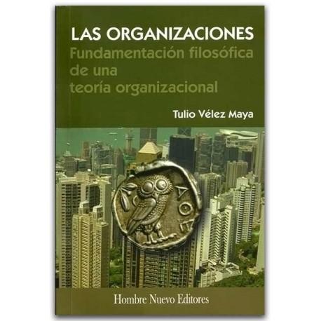 Las organizaciones, fundamentación filosófica de una teoría organizacional - Tulio Vélez Maya - Hombre Nuevo Editores
