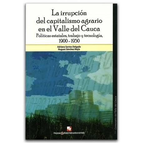 La irrupción del capitalismo agrario en el Valle del Cauca. Políticas estatales, trabajo y tecnología, 1900 - 1950–Universidad d