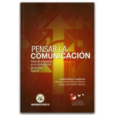 Pensar la Comunicación. Rutas de indagación en la configuración de un saber, Tomo III – Universidad de Medellín
