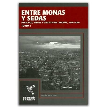 Entre monas y sedas, derechos, bienes y ciudadanía. Bogotá, 1930-2000 Tomo 1- Adrian Serna Dimas - Universidad Distrital Francis
