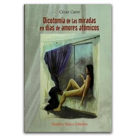 Dicotomía de las miradas en días de amores atómicos – César cano Murillo - Hombre Nuevo Editores