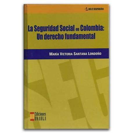 La seguridad social en Colombia: Un derecho fundamental – María Victoria Santana Londoño – Ediciones UNAULA