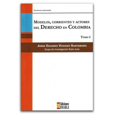 Modelos, corrientes y actores del derecho en Colombia. Tomo I – José Eduardo Vásquez Santamaría – Ediciones UNAULA