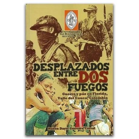 Desplazados entre dos fuegos. Guerra y paz en Florida, Valle del Cauca, Colombia - Rubén Darío Guevara Corral - Universidad de S