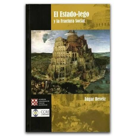 El estado-lego y la fractura social. Incluye CD-ROM - Edgar Revéiz - Academia Colombiana de Ciencias Económicas