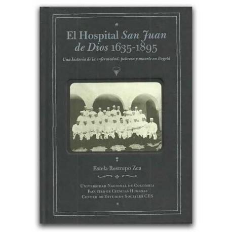 El hospital San Juan de Dios 1635-1895. Una historia de la enfermedad, pobreza y muerte en Bogotá - Estela Restrepo Zea - Univer