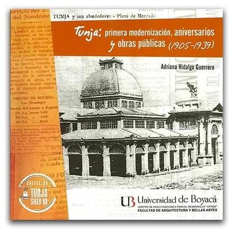 Tunja: primera modernización, aniversarios y obras públicas (1905-1939) - Adriana Hidalgo Guerrero - Universidad de Boyacá