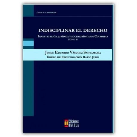 Indisciplinar el derecho. Investigación jurídica y sociojurídica en Colombia Tomo II