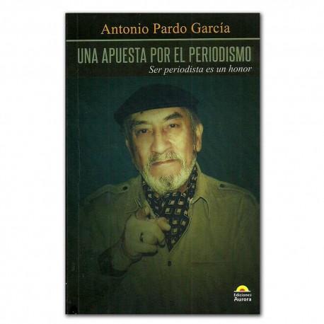 Una apuesta por el periodismo. Ser periodista es un honor– Antonio Pardo García - Ediciones Aurora