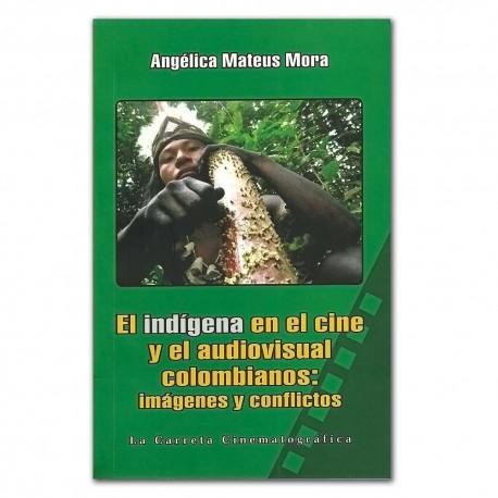 El indígena en el cine y el audiovisual colombianos: imágenes y conflictos - Angélica Mateus Mora - La Carreta Editores E.U.