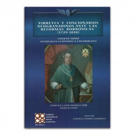 Virreyes y funcionarios Neogranadinos ante las reformas borbónicas (1729 – 1818). Cuarto Tomo Antología Económica Colombiana