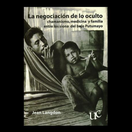 La negociación de lo oculto. Chamanismo, medicina y familia entre los siona del bajo Putumayo