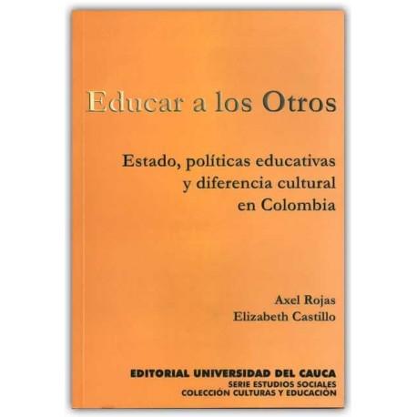 Educar a los otros. Estado, políticas educativas y diferencia cultural en Colombia – Universidad del Cauca