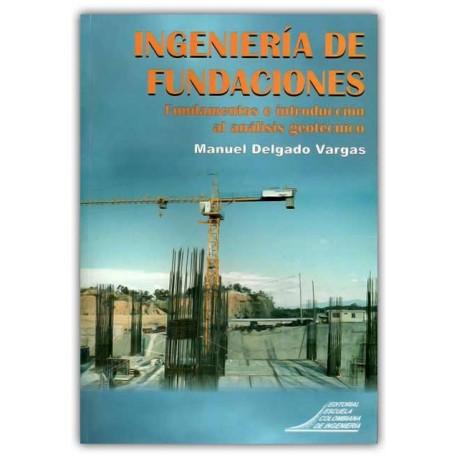 Ingeniería de fundaciones. Fundamentos e introducción al análisis geotécnico – Manuel Delgado Vargas  – Escuela Colombiana de In