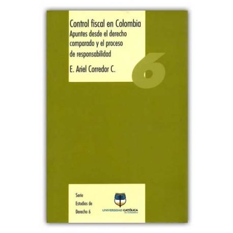 Control fiscal en Colombia. Apuntes desde el derecho comparado y el proceso de responsabilidad – E. Ariel Corredor C – Universid
