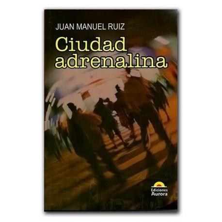 Ciudad adrenalina – Juan Manuel Ruiz- Ediciones Aurora