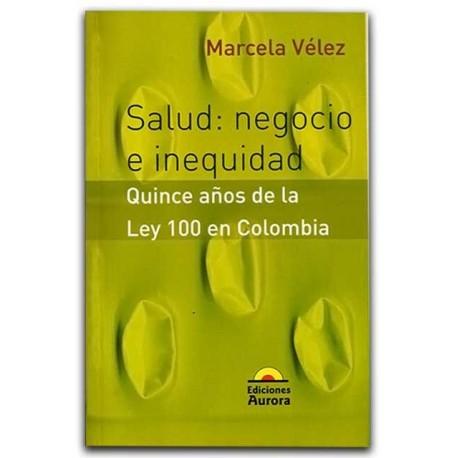 Comprar libro Salud: Negocio e inequidad. Quince anos de la Ley 100 en Colombia – Marcela Vélez - Ediciones Aurora
