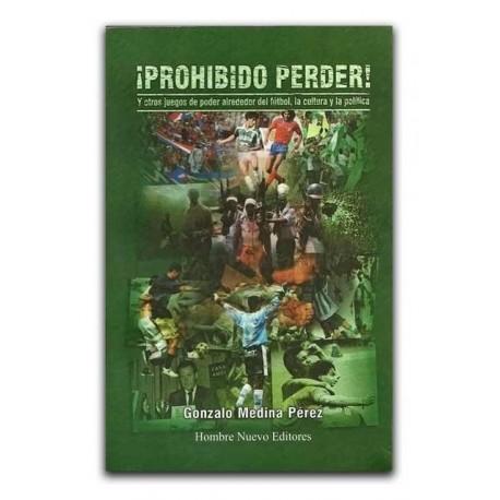 ¡Prohibido perder! Y otros juegos de poder alrededor del fútbol, la cultura y la política– Gonzalo Medina Pérez - Hombre Nuevo E