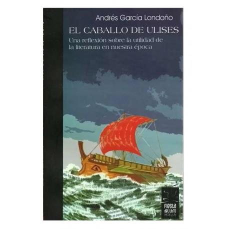 El Caballo de Ulises. Una reflexión sobre la utilidad de la literatura en nuestra época –Andrés García Londoño – Hombre Nuevo E