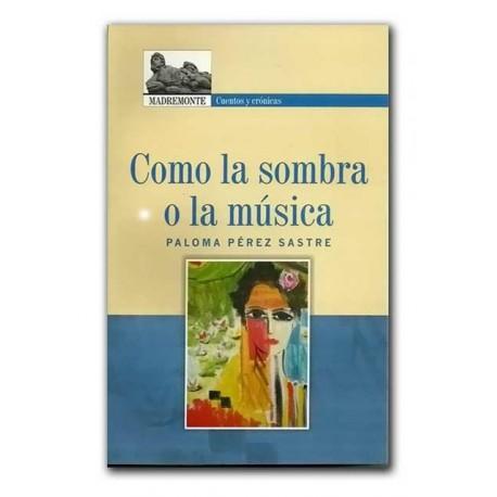 Como la sombra o la música –Paloma Pérez Sastre – Hombre Nuevo Editores