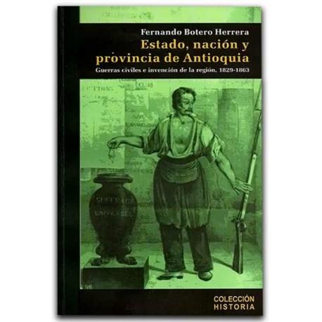 Estado, nación y provincia de Antioquia. Guerras civiles e invención de la región, 1829 – 1863 – Fernando Botero Herrera - Hombr