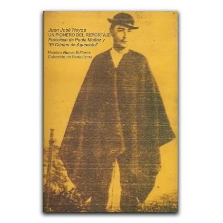 """Un pionero del reportaje. Francisco de Paula Muñoz y """"El Crimen de Aguacatal"""" – Juan José Hoyos - Hombre Nuevo Editores"""