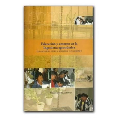 Educación y entorno en la Ingeniería agronómica. Un encuentro entre la academia y su contexto – Wilson González Santos – Univers